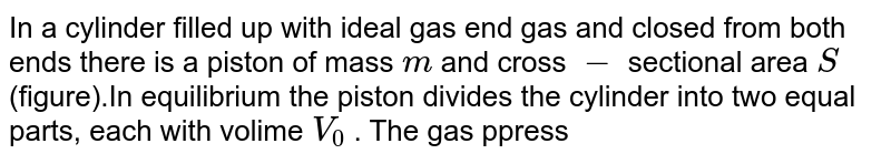 """In a cylinder filled up with ideal gas end gas and closed from both ends there is a piston of mass `m` and cross `-` sectional area `S` (figure).In equilibrium the piston divides the cylinder into two equal parts, each with volime `V_(0)` . The gas ppressure is `p_(0)`. The piston was slightly displaced from the equlibrium position and released.Find the oscillation frequency, assuming the prosecces in the gas to be adiabatic and the friction negligible. <br> <img src=""""https://d10lpgp6xz60nq.cloudfront.net/physics_images/IROD_V01_C04_E01_062_Q01.png"""" width=""""80%"""">"""
