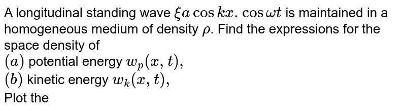 A longitudinal standing wave `xi a cos kx. Cos omega t ` is maintained in a homogeneous medium of density `rho`. Find the expressions for the space density of <br> `(a)` potential energy `w_(p)(x,t),` <br> `(b)` kinetic energy `w_(k)(x,t),` <br> Plot the space density distribution of the total energy `w` in the space between the displacement nodes at the moments `t=0` and `t=T//4`, where `T` is oscillation period.