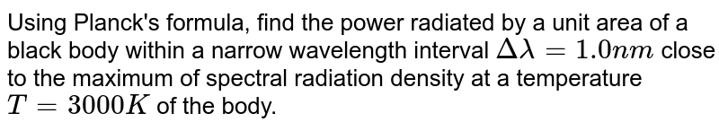 Using Planck's formula, find the power radiated by a unit area of a black body within a narrow wavelength interval `Delta lambda = 1.0 nm` close to the maximum of spectral radiation density at a temperature `T = 3000K` of the body.
