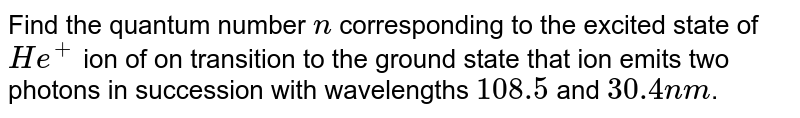Find the quantum number `n` corresponding to the excited state of `He^(+)` ion of on transition to the ground state that ion emits two photons in succession with wavelengths `108.5` and `30.4nm`.
