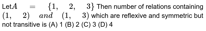 """Let`A"""" """"="""" """"{1,"""" """"2,"""" """"3}` Then number of relations containing `(1,"""" """"2)"""" """"a n d"""" """"(1,"""" """"3)` which are reflexive and symmetric but not   transitive is  (A) 1  (B) 2  (C) 3  (D) 4"""