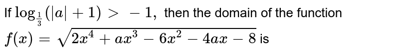 If `log_(1/3)(|a|+1) > -1,` then the domain of the function `f(x)=sqrt(2x^4+a x^3-6x^2-4a x-8)` is