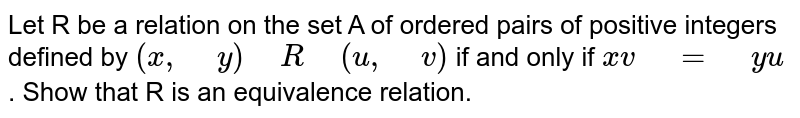 """Let R be a relation on the set A of ordered pairs of   positive integers defined by `(x ,"""" """"y)"""" """"R"""" """"(u ,"""" """"v)` if and only   if `x v"""" """"="""" """"y u` . Show that R is an equivalence relation."""