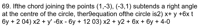 If the chord joining the points `(1,-3), (-3,1)` subtends a right angle at the centre of the circle, then equation of the circle is