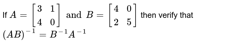 If `A= [(3,1),(4,0)]  and B=[(4,0),(2,5)]` then verify that `(AB)^(-1)= B^(-1) A^(-1)`