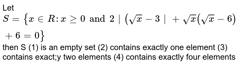 Let `S={x in R: x ge 0 and 2 (sqrt(x)-3 +sqrt(x)(sqrt(x)-6)+6=0}` then S (1) is an empty set (2) contains exactly one element (3) contains exact;y two elements (4) contains exactly four elements