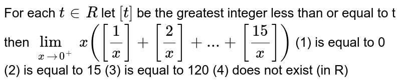 For each `t in R` let `[t]` be the greatest integer less than or equal to t then `lim_(xrarr0^+)x([1/x]+[2/x]+...+[15/x])`         (1) is equal to 0 (2) is equal to 15 (3) is equal to 120 (4) does not exist (in R)