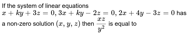 If the system of linear equations `x+ky+3z=0, 3x+ky-2z=0, 2x+4y-3z=0` has a non-zero solution `(x,y,z)` then `(xz)/(y^2)` is equal to