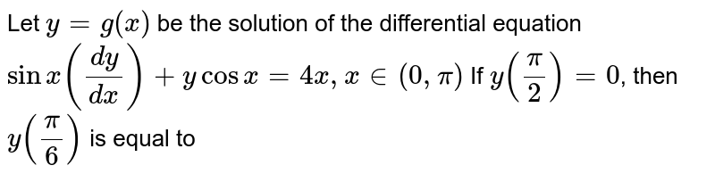 Let  `y=g(x)` be the solution of the differential equation  `sinx ((dy)/(dx))+y cos x=4x, x in (0,pi)` If  `y(pi/2)=0`, then  `y(pi/6)` is equal to