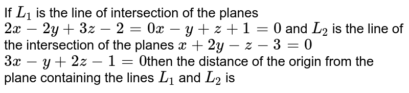 If `L_1` is the line of intersection of the planes `2x-2y+3z-2=0``x-y+z+1=0` and `L_2` is the line of the intersection of the planes `x+2y-z-3=0` `3x-y+2z-1=0`then the distance of the origin from the plane containing the lines `L_1` and `L_2` is