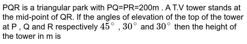 PQR is a triangular park with PQ=PR=200m . A T.V tower stands at the mid-point of QR. If the angles of elevation of the top of the tower at P , Q and R respectively `45^@` , `30^@` and `30^@` then the height of the tower in m is