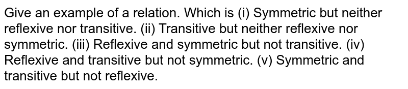 Give an example of a relation.   Which is (i) Symmetric but neither reflexive nor transitive. (ii) Transitive but neither reflexive nor symmetric. (iii) Reflexive and symmetric but not transitive. (iv) Reflexive and transitive but not symmetric. (v) Symmetric and transitive but not reflexive.