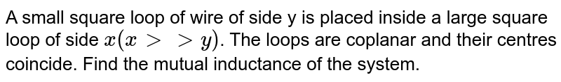 A small square loop of wire of side y is placed inside a large square loop of side `x(xgtgty)`. The loops are coplanar and their centres coincide. Find the mutual inductance of the system.