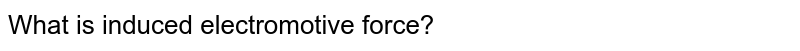 What is induced electromotive force?