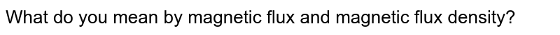 What do you mean by magnetic flux and magnetic flux density?
