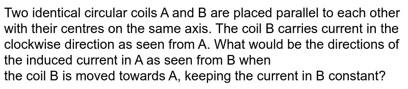Two identical circular coils A and B are placed parallel to each other with their centres on the same axis. The coil B carries current in the clockwise direction as seen from A. What would be the directions of the induced current in A as seen from B when <br> the coil B is moved towards A, keeping the current in B constant?