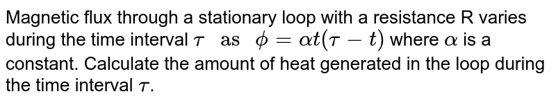 """Magnetic flux through a stationary loop with a resistance R varies during the time interval `tau"""" as """"phi=alphat(tau-t)` where `alpha` is a constant. Calculate the amount of heat generated in the loop during the time interval `tau`."""
