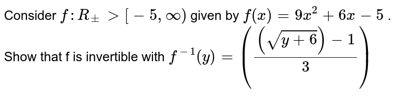 """Consider `f: R_+->[-5,""""""""""""""""oo)` given by `f(x)=9x^2+6x-5` . Show that f is invertible with `f^(-1)(y)=(((sqrt(y+6))-1)/3)`"""