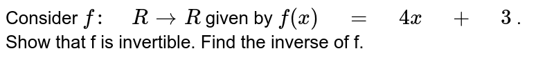 """Consider `f:"""" """"R->R` given by `f(x)"""" """"="""" """"4x"""" """"+"""" """"3` . Show that f is invertible. Find the inverse of f."""