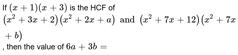 If  `(x + 1)(x + 3)` is the HCF of  `(x^2+ 3x+2) (x^2+ 2x + a) and (x^2+ 7x + 12) (x^2+7x + b)`, then the value of  `6a + 3b =`