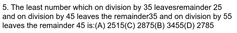 The least number which on division by 35 leaves a remainder 25 and on division by 45 leaves the remainder 35 and on division by 55 leaves the remainder 45 is: