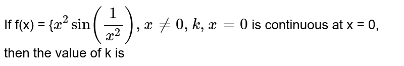 If f(x) = {`x^2sin(1/x^2), x!=0,k, x=0` is continuous at x = 0, then the value of k is