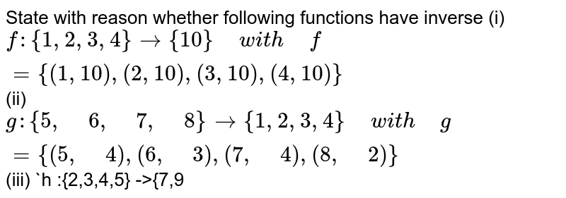"""State with reason whether following functions have   inverse  (i) `f:{1,2,3,4} ->{10}"""" """"w i t h"""" """"f={(1, 10),(2, 10),(3, 10),(4, 10)}`  (ii) `g:{5,"""" """"6,"""" """"7,"""" """"8}->{1,2,3,4}"""" """"w i t h"""" """"g={(5,"""" """"4),(6,"""" """"3),(7,"""" """"4),(8,"""" """"2)}`  (iii) `h :{2,3,4,5} ->{7,9"""