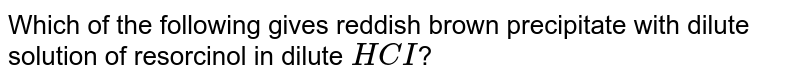 Which of the following gives reddish brown precipitate with dilute solution of resorcinol in dilute `HCI`?