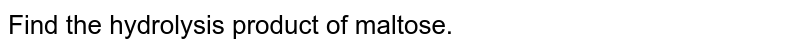 Find the hydrolysis product of maltose.