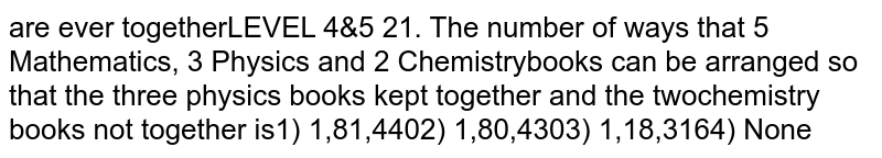 The number of ways that 5 Mathematics, 3 Physics and 2 Chemistry books can be arranged so that the three physics books kept together and the two chemistry books not together is