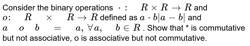 """Consider the binary operations `*:"""" """"RxxR ->R` and `o:"""" """"R"""" """"xx"""" """"R->R` defined as `a*b a-b ` and `a"""" """"o"""" """"b"""" """"="""" """"a , AA""""""""""""""""a ,"""" """"b  in  R` . Show that * is commutative but not associative, o is associative but   not commutative."""