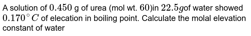 A solution of `0.450` g of urea (mol wt. `60`)in `22.5g`of water showed `0.170^(@)C` of elecation in boiling point. Calculate the molal elevation constant of water