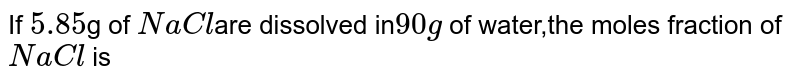 If `5.85`g of `NaCl`are dissolved in`90g` of water,the moles fraction of`NaCl` is