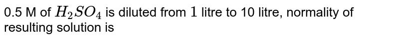 0.5 M of  `H_(2)SO_(4)` is diluted from `1` litre to 10 litre, normality of resulting solution is