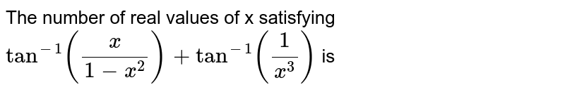 The number of real values of x satisfying  `tan^-1(x/(1-x^2))+tan^-1 (1/x^3)` is
