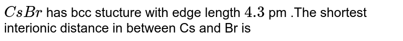 `CsBr` has bcc stucture with edge length `4.3` pm .The shortest interionic distance in between Cs and Br is