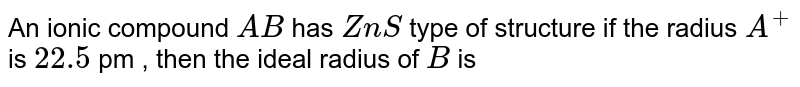 An ionic compound `AB` has `ZnS` type of structure if the radius `A^(+)` is `22.5` pm , then the ideal radius of `B` is