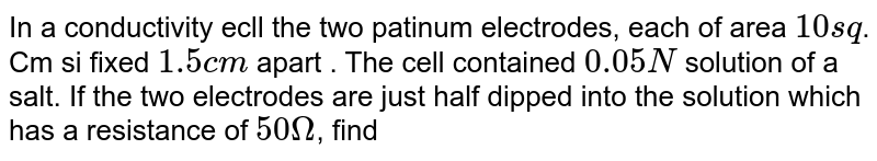 In a conductivity ecll the two patinum electrodes, each of area `10 sq`. Cm si fixed `1.5 cm` apart . The cell contained ` 0.05 N` solution of a salt. If the two electrodes are just half dipped into the solution which has a resistance of ` 50 Omega`, find equivalent conductance of the salt solution .