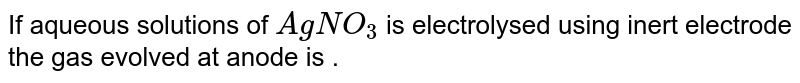 If aqueous solutions of `AgNO_3` is electrolysed using inert electrode the gas evolved at anode is .