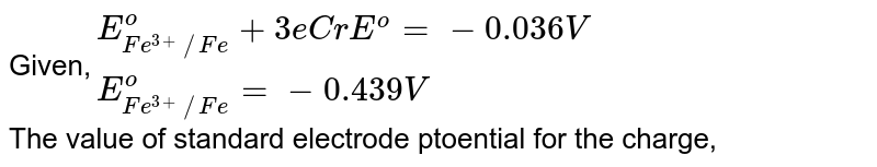 Given,`{:(E_(Fe^(3+) //Fe)^o + 3e  Cr E^o =- 0.036 V),(E_(Fe^(3+) //Fe)^o =- 0.439 V):}` <br> The value of standard electrode ptoential for the charge,