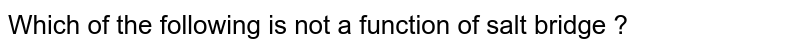 Which of the following is not a function of salt bridge ?