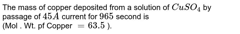 The mass of copper deposited from a solution of `CuSO_4` by passage of `45 A` current for `965` second is  <br> (Mol . Wt. pf Copper `= 63.5` ).