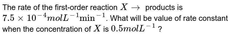 """The rate of the first-order reaction `X rarr` products is `7.5 xx 10^(-4) mol L^(-1) """"min""""^(-1)`. What will be value of rate constant when the concentration of `X` is `0.5 mol L^(-1)` ?"""