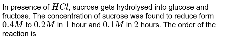 In presence of `HCl`, sucrose gets hydrolysed into glucose and fructose. The concentration of sucrose was found to reduce form `0.4 M` to `0.2 M` in `1` hour and `0.1 M` in `2` hours. The order of the reaction is