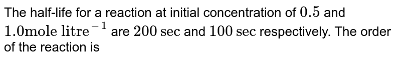 """The half-life for a reaction at initial concentration of `0.5` and `1.0 """"mole litre""""^(-1)` are `200 sec` and `100 sec` respectively. The order of the reaction is"""