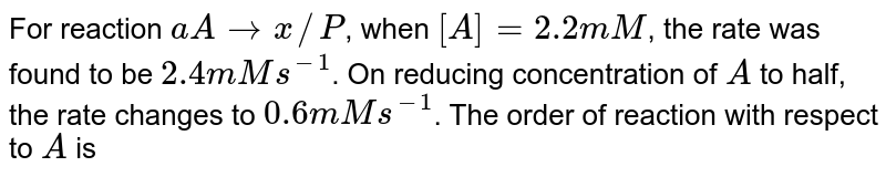 For reaction `aA rarr x//P`, when `[A] = 2.2 mM`, the rate was found to be `2.4mM s^(-1)`. On reducing concentration of `A` to half, the rate changes to `0.6 mM s^(-1)`. The order of reaction with respect to `A` is