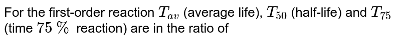 For the first-order reaction `T_(av)` (average life), `T_(50)` (half-life) and `T_(75)` (time `75%` reaction) are in the ratio of