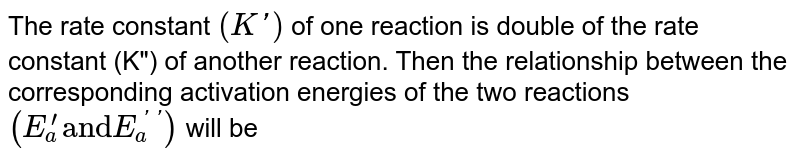 """The rate constant `(K')` of one reaction is double of the rate constant (K"""") of another reaction. Then the relationship between the corresponding activation energies of the two reactions `(E_(a)^(') """"and"""" E_(a)^(''))` will be"""