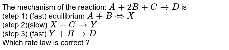 The mechanism of the reaction: `A + 2B + C rarr D` is <br> (step 1) (fast) equilibrium `A+B hArr X` <br> (step 2)(slow) `X + C rarr Y` <br> (step 3) (fast) `Y + B rarr D` <br> Which rate law is correct ?