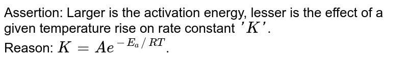 Assertion: Larger is the activation energy, lesser is the effect of a given temperature rise on rate constant `'K'`. <br> Reason: `K = Ae^(-E_(a)//RT)`.